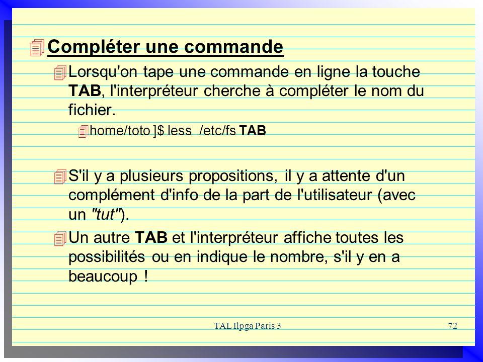 TAL Ilpga Paris 372 Compléter une commande Lorsqu'on tape une commande en ligne la touche TAB, l'interpréteur cherche à compléter le nom du fichier. h