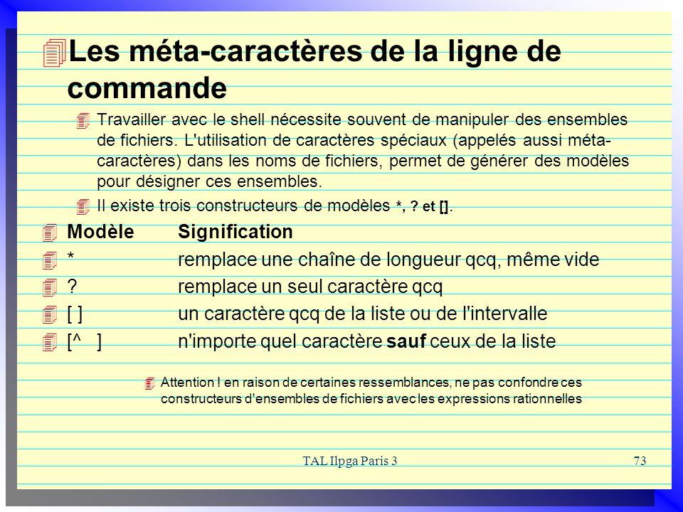TAL Ilpga Paris 373 Les méta-caractères de la ligne de commande Travailler avec le shell nécessite souvent de manipuler des ensembles de fichiers. L'u
