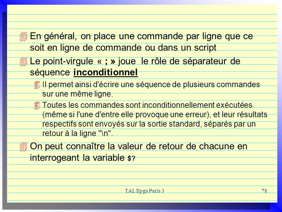 TAL Ilpga Paris 378 En général, on place une commande par ligne que ce soit en ligne de commande ou dans un script Le point-virgule « ; » joue le rôle