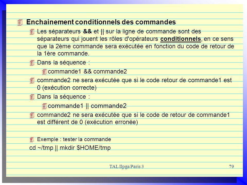 TAL Ilpga Paris 379 Enchainement conditionnels des commandes Les séparateurs && et || sur la ligne de commande sont des séparateurs qui jouent les rôl