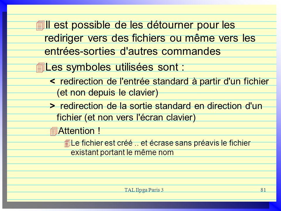 TAL Ilpga Paris 381 Il est possible de les détourner pour les rediriger vers des fichiers ou même vers les entrées-sorties d'autres commandes Les symb