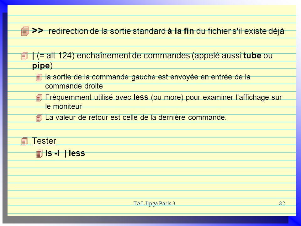 TAL Ilpga Paris 382 >> redirection de la sortie standard à la fin du fichier s'il existe déjà | (= alt 124) enchaînement de commandes (appelé aussi tu