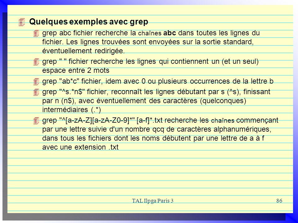TAL Ilpga Paris 386 Quelques exemples avec grep grep abc fichier recherche la chaînes abc dans toutes les lignes du fichier. Les lignes trouvées sont