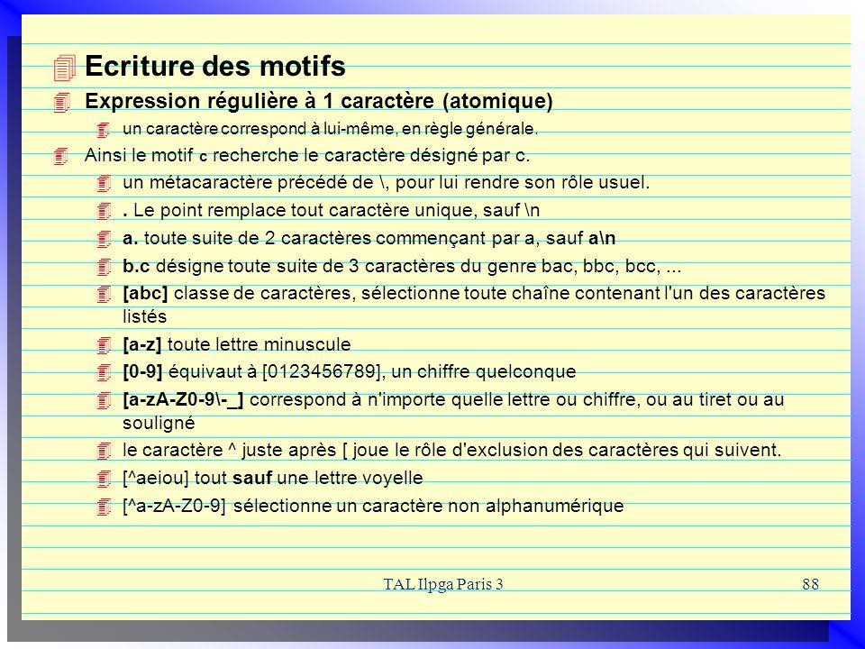 TAL Ilpga Paris 388 Ecriture des motifs Expression régulière à 1 caractère (atomique) un caractère correspond à lui-même, en règle générale. Ainsi le