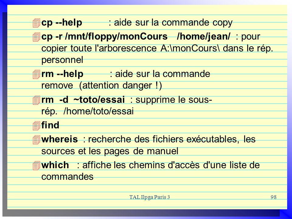TAL Ilpga Paris 398 cp --help : aide sur la commande copy cp -r /mnt/floppy/monCours /home/jean/ : pour copier toute l'arborescence A:\monCours\ dans