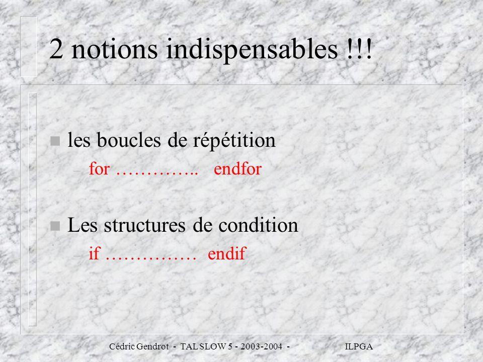 Cédric Gendrot - TAL SLOW 5 - 2003-2004 - ILPGA 2 notions indispensables !!! n les boucles de répétition – for ………….. endfor n Les structures de condi
