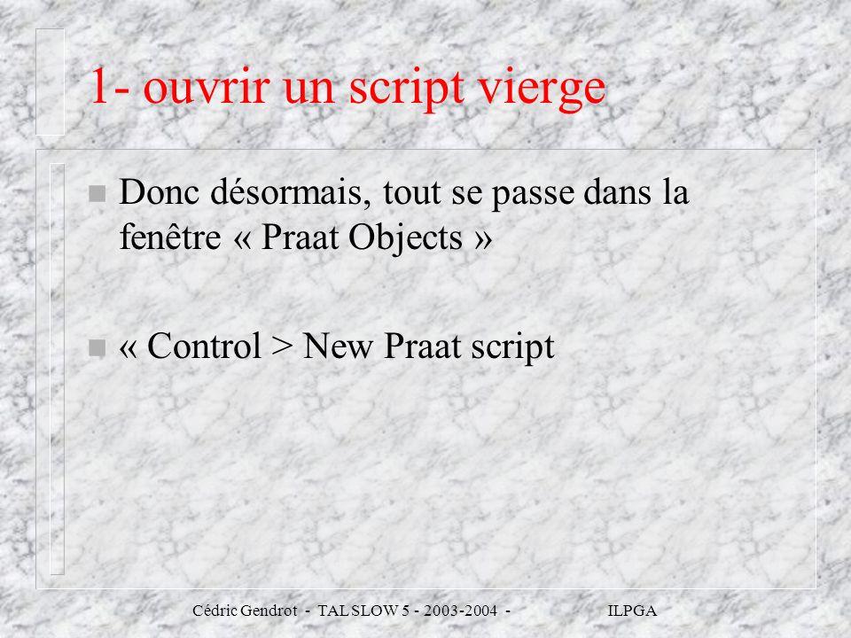 Cédric Gendrot - TAL SLOW 5 - 2003-2004 - ILPGA 1- ouvrir un script vierge n Donc désormais, tout se passe dans la fenêtre « Praat Objects » n « Contr