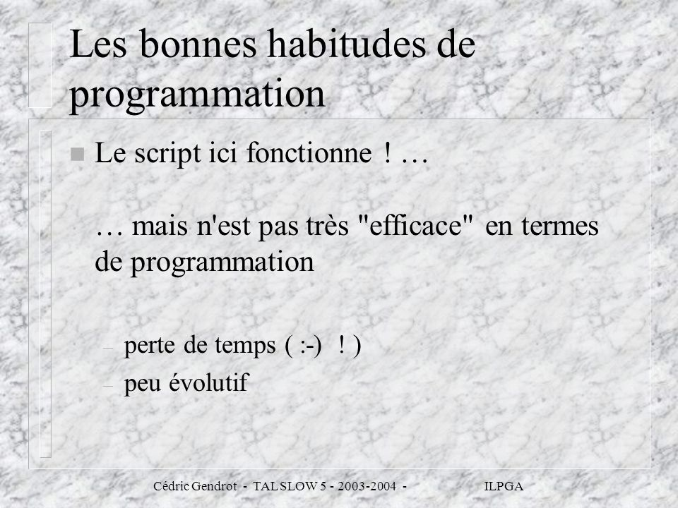 Cédric Gendrot - TAL SLOW 5 - 2003-2004 - ILPGA Les bonnes habitudes de programmation n Le script ici fonctionne ! … … mais n'est pas très