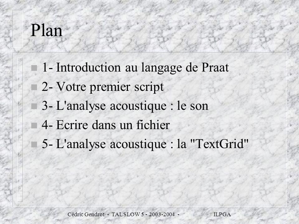 Cédric Gendrot - TAL SLOW 5 - 2003-2004 - ILPGA Plan n 1- Introduction au langage de Praat n 2- Votre premier script n 3- L'analyse acoustique : le so