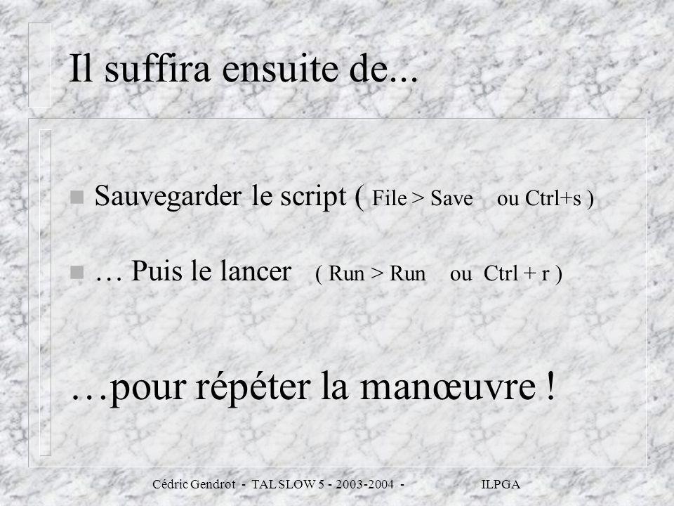 Cédric Gendrot - TAL SLOW 5 - 2003-2004 - ILPGA Il suffira ensuite de... n Sauvegarder le script ( File > Save ou Ctrl+s ) n … Puis le lancer ( Run >