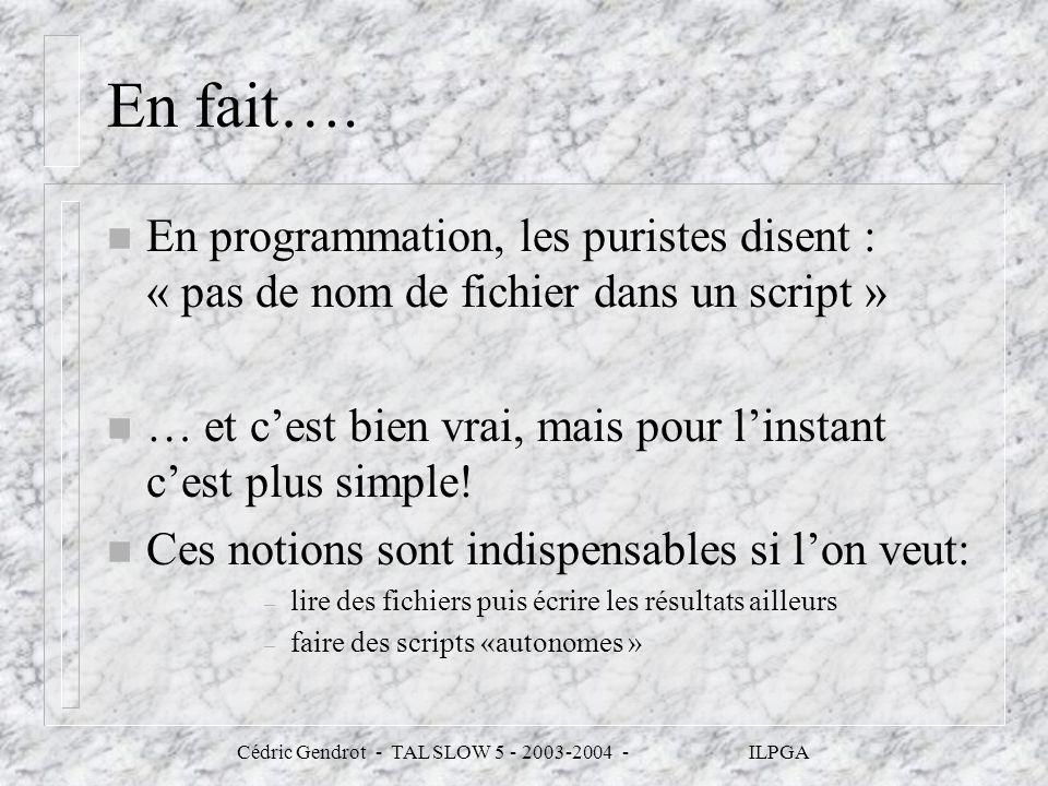Cédric Gendrot - TAL SLOW 5 - 2003-2004 - ILPGA En fait…. n En programmation, les puristes disent : « pas de nom de fichier dans un script » n … et ce