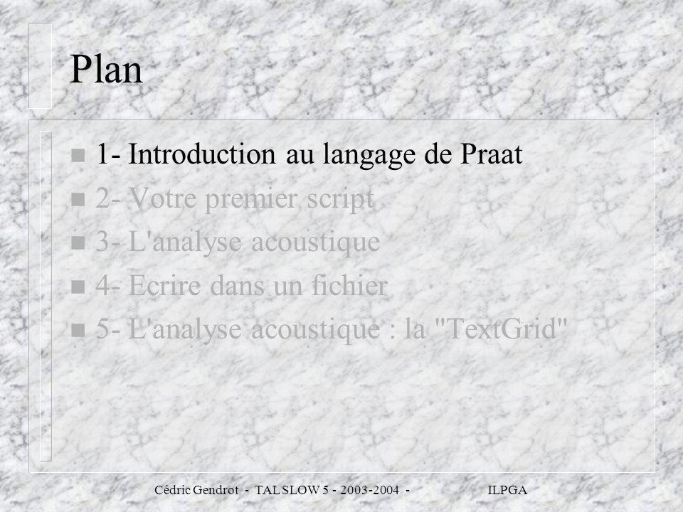 Cédric Gendrot - TAL SLOW 5 - 2003-2004 - ILPGA n # chemin et nom des fichiers à ouvrir n path$ = C:\WINDOWS\Bureau\cours_prog_praat\ n file$ = path$ + track01.wav n file2$= path$ + track01.TextGrid n # ouverture des fichiers nommés son$ et grille$ n Read from file...