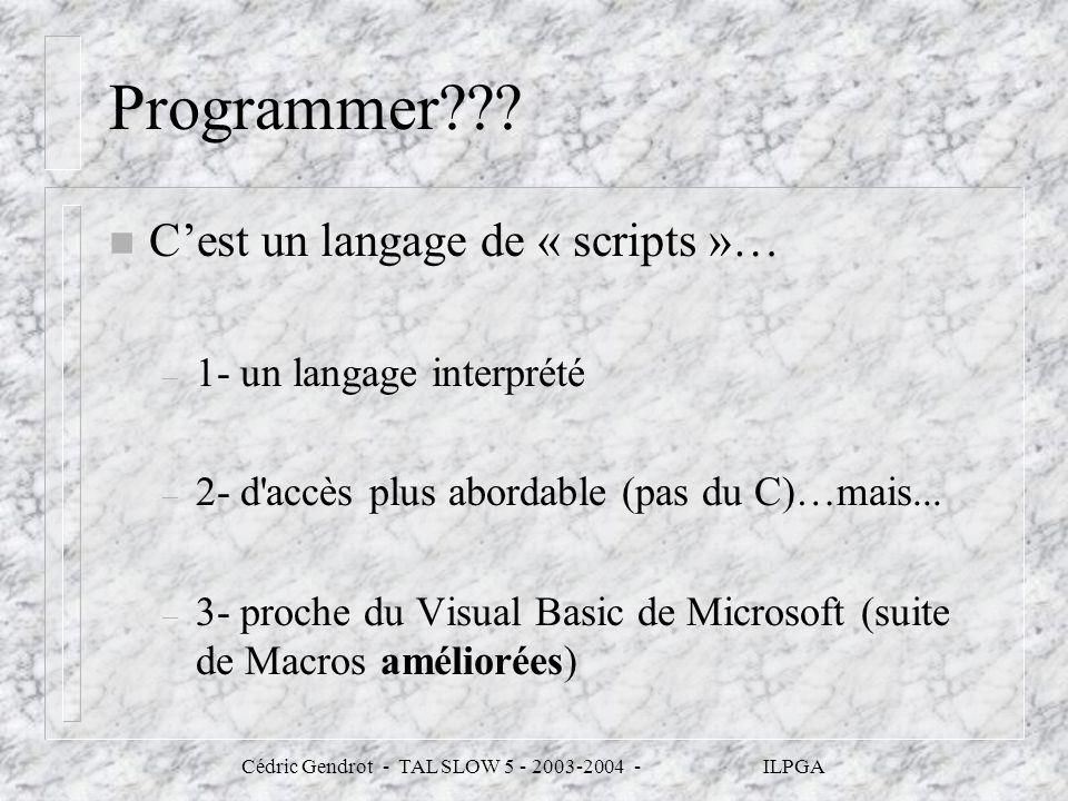 Cédric Gendrot - TAL SLOW 5 - 2003-2004 - ILPGA Programmer??? n Cest un langage de « scripts »… – 1- un langage interprété – 2- d'accès plus abordable