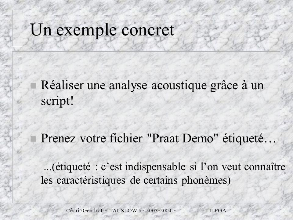 Cédric Gendrot - TAL SLOW 5 - 2003-2004 - ILPGA Un exemple concret n Réaliser une analyse acoustique grâce à un script! n Prenez votre fichier