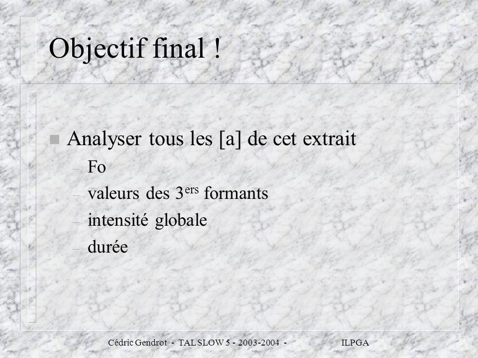 Cédric Gendrot - TAL SLOW 5 - 2003-2004 - ILPGA Objectif final ! n Analyser tous les [a] de cet extrait – Fo – valeurs des 3 ers formants – intensité