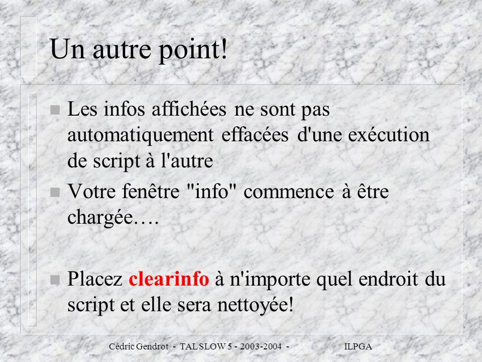 Cédric Gendrot - TAL SLOW 5 - 2003-2004 - ILPGA Un autre point! n Les infos affichées ne sont pas automatiquement effacées d'une exécution de script à