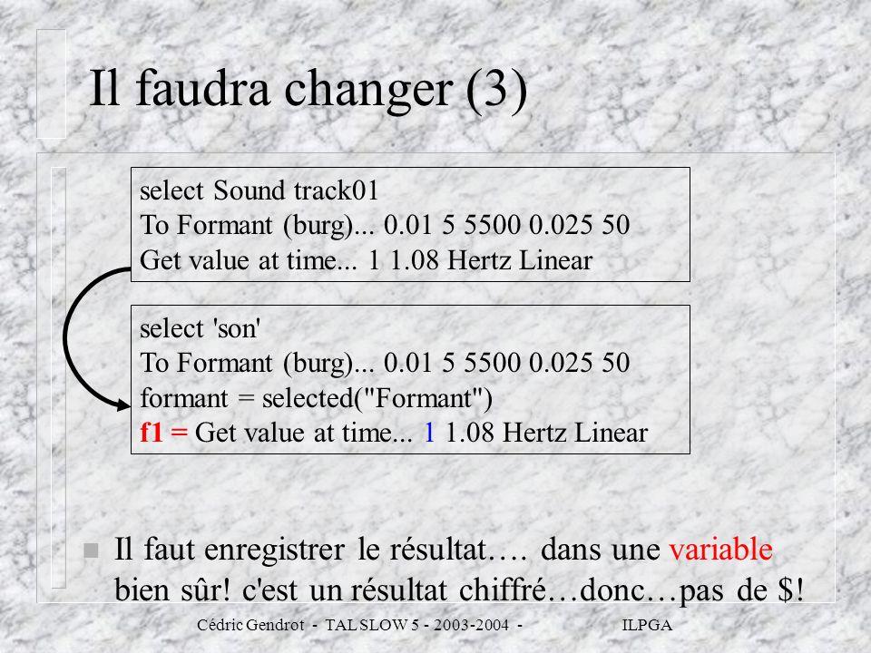 Cédric Gendrot - TAL SLOW 5 - 2003-2004 - ILPGA Il faudra changer (3) n Il faut enregistrer le résultat…. dans une variable bien sûr! c'est un résulta