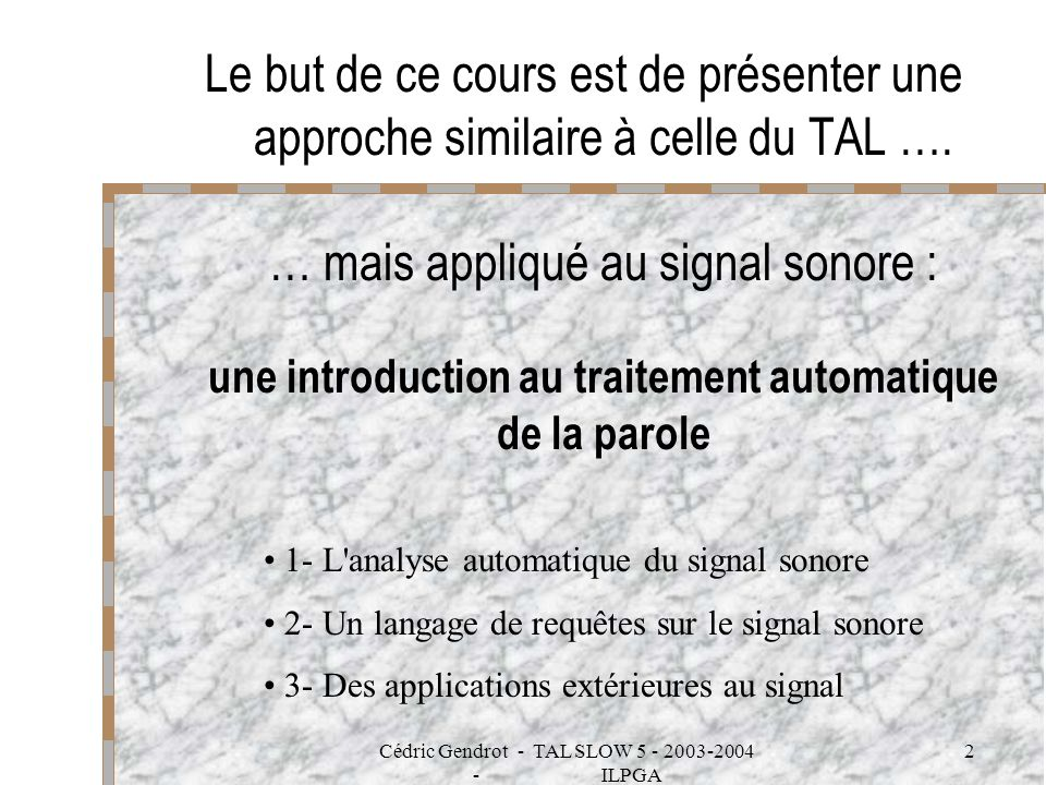 Cédric Gendrot - TAL SLOW 5 - 2003-2004 - ILPGA 2 Le but de ce cours est de présenter une approche similaire à celle du TAL …. … mais appliqué au sign