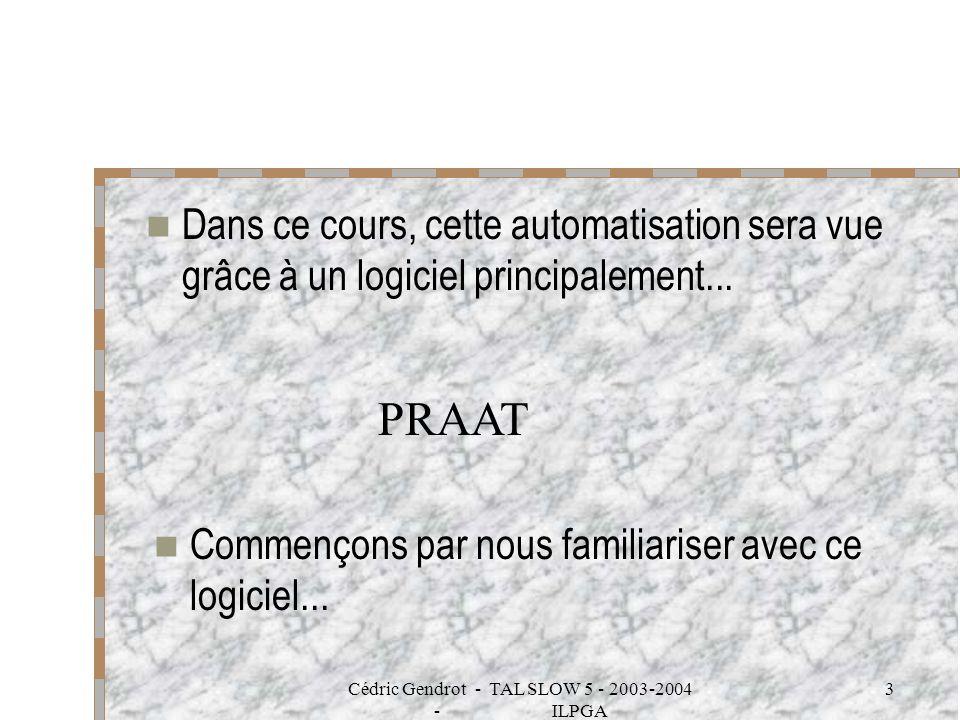 Cédric Gendrot - TAL SLOW 5 - 2003-2004 - ILPGA 3 Dans ce cours, cette automatisation sera vue grâce à un logiciel principalement... PRAAT Commençons