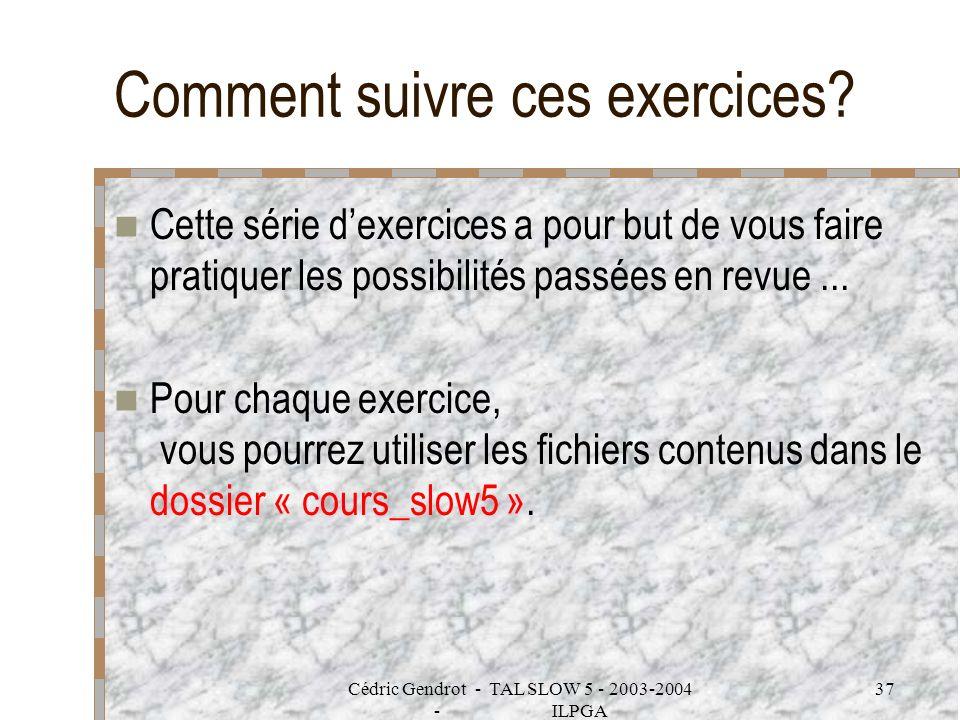 Cédric Gendrot - TAL SLOW 5 - 2003-2004 - ILPGA 37 Comment suivre ces exercices? Cette série dexercices a pour but de vous faire pratiquer les possibi