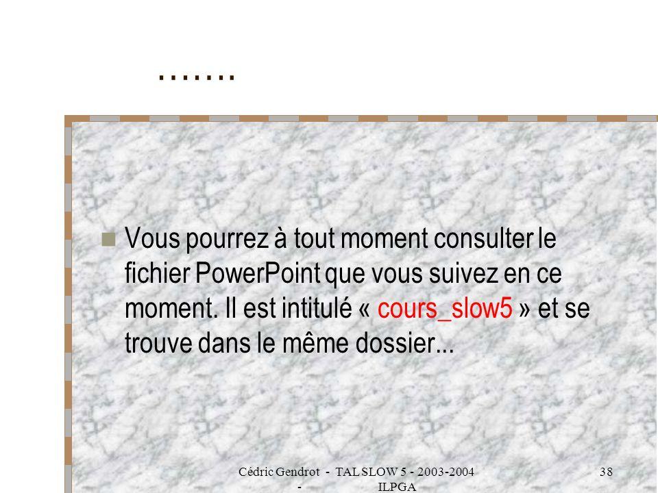 Cédric Gendrot - TAL SLOW 5 - 2003-2004 - ILPGA 38 ……. Vous pourrez à tout moment consulter le fichier PowerPoint que vous suivez en ce moment. Il est