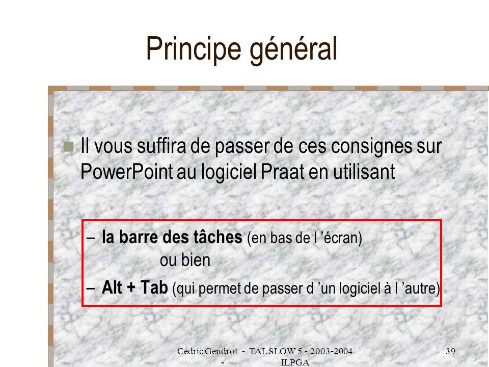 Cédric Gendrot - TAL SLOW 5 - 2003-2004 - ILPGA 39 Principe général Il vous suffira de passer de ces consignes sur PowerPoint au logiciel Praat en uti