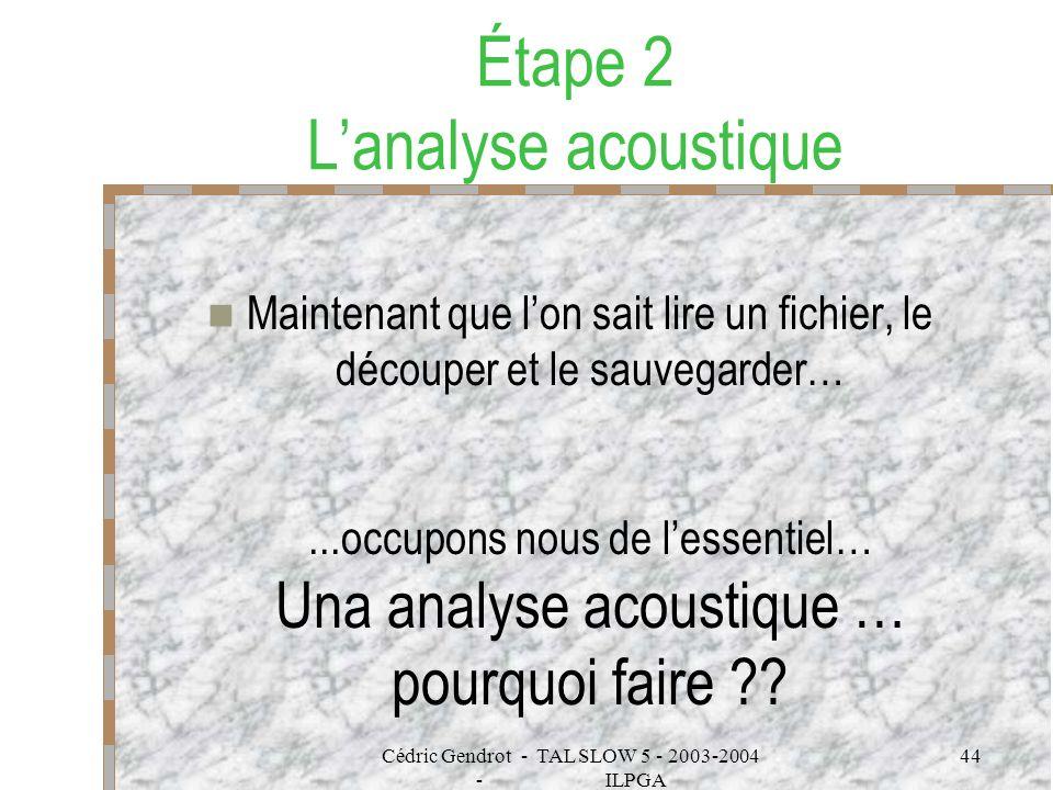 Cédric Gendrot - TAL SLOW 5 - 2003-2004 - ILPGA 44 Étape 2 Lanalyse acoustique Maintenant que lon sait lire un fichier, le découper et le sauvegarder…