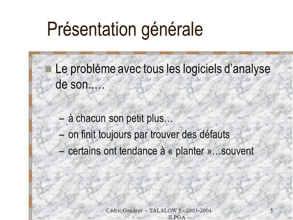 Cédric Gendrot - TAL SLOW 5 - 2003-2004 - ILPGA 5 Présentation générale Le problème avec tous les logiciels danalyse de son..… –à chacun son petit plu