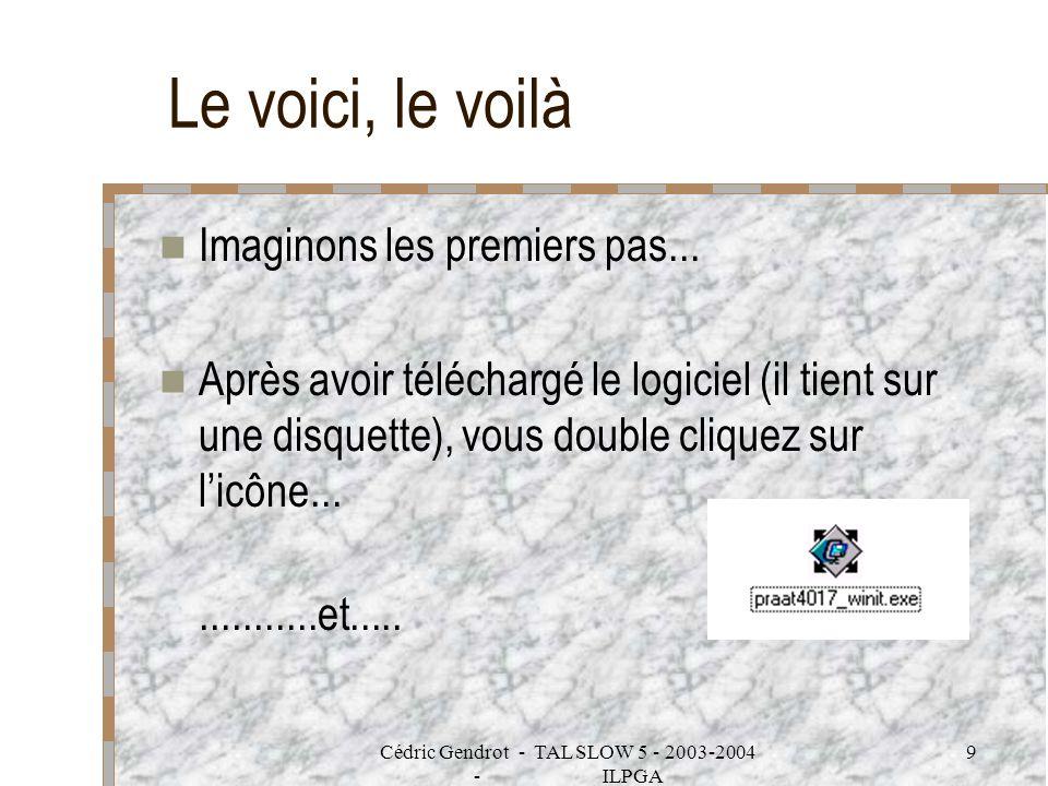 Cédric Gendrot - TAL SLOW 5 - 2003-2004 - ILPGA 9 Le voici, le voilà Imaginons les premiers pas... Après avoir téléchargé le logiciel (il tient sur un