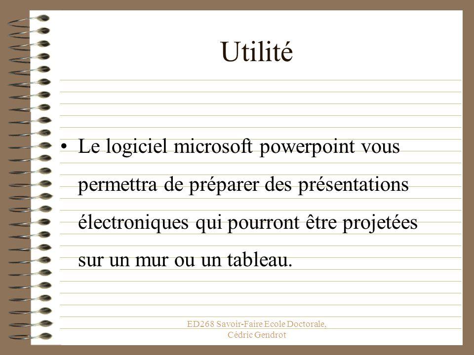 ED268 Savoir-Faire Ecole Doctorale, Cédric Gendrot Utilité Le logiciel microsoft powerpoint vous permettra de préparer des présentations électroniques qui pourront être projetées sur un mur ou un tableau.