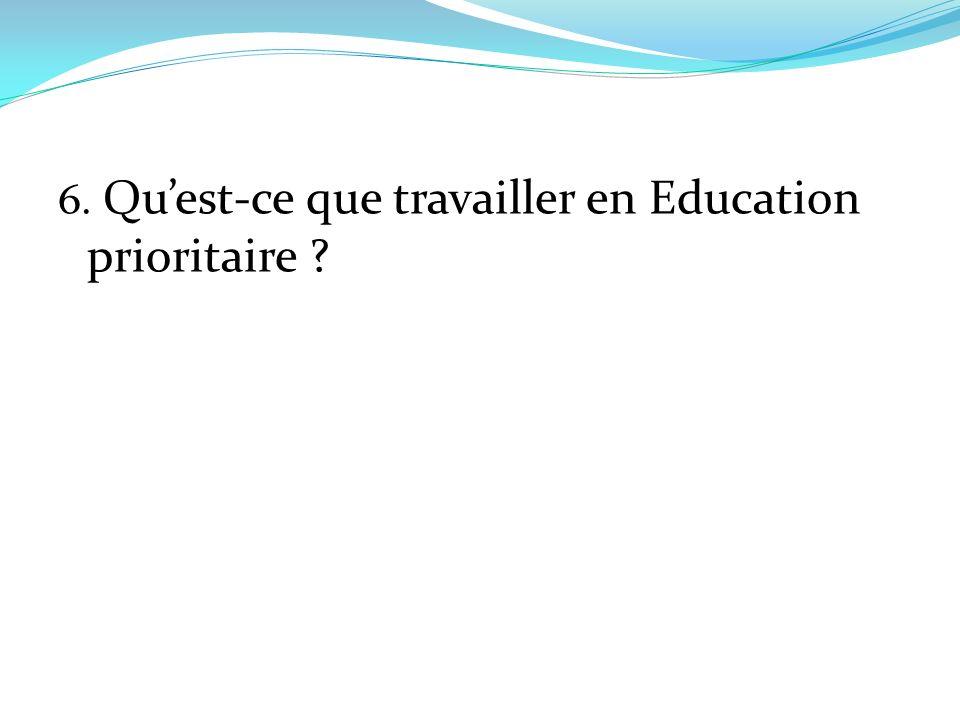 6. Quest-ce que travailler en Education prioritaire ?