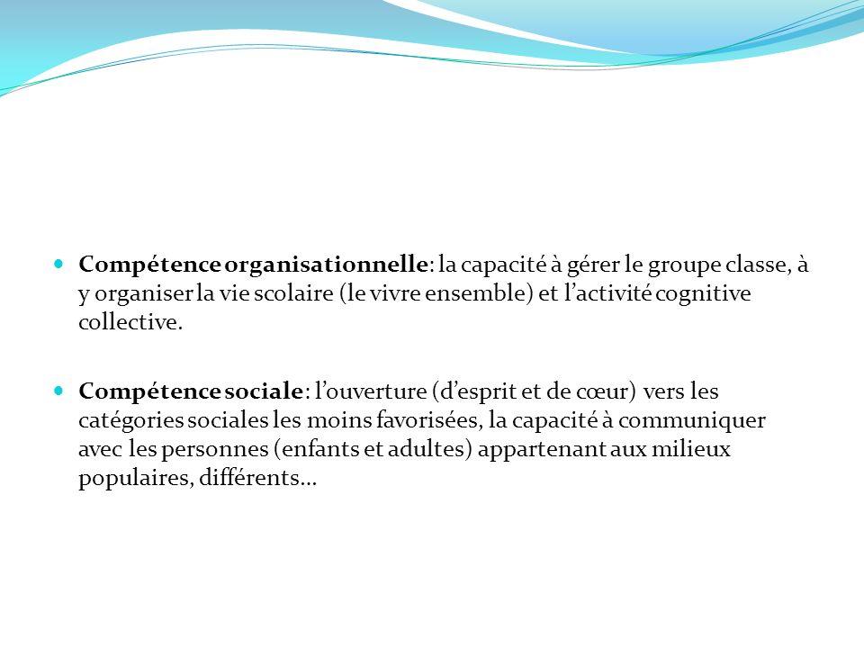Compétence organisationnelle: la capacité à gérer le groupe classe, à y organiser la vie scolaire (le vivre ensemble) et lactivité cognitive collectiv