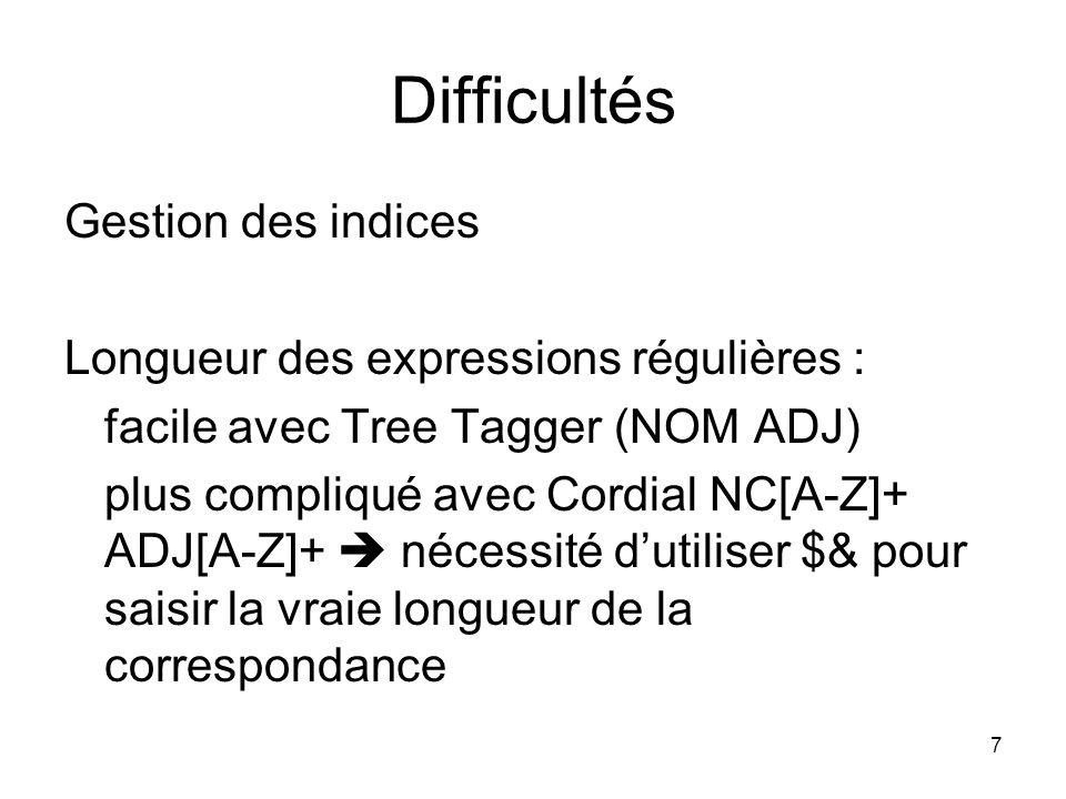 7 Difficultés Gestion des indices Longueur des expressions régulières : facile avec Tree Tagger (NOM ADJ) plus compliqué avec Cordial NC[A-Z]+ ADJ[A-Z