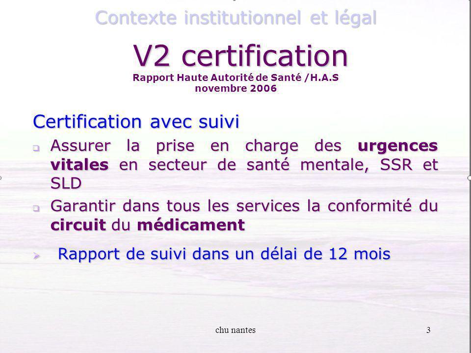 chu nantes3 Certification avec suivi Assurer la prise en charge des urgences vitales en secteur de santé mentale, SSR et SLD Assurer la prise en charge des urgences vitales en secteur de santé mentale, SSR et SLD Garantir dans tous les services la conformité du circuit du médicament Garantir dans tous les services la conformité du circuit du médicament Rapport de suivi dans un délai de 12 mois Rapport de suivi dans un délai de 12 mois Contexte institutionnel et légal V2 certification V2 certification Rapport Haute Autorité de Santé /H.A.S novembre 2006