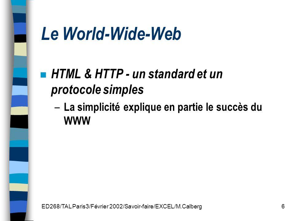 ED268/TAL Paris3/Février 2002/Savoir-faire/EXCEL/M.Calberg7 n Hypertext Mark-Up Language (HTML) Langage de structuration de documents Description de contenus par des éléments de formatage Liens hypertextuels (références internes et externes) Variante (sous-classe) de SGML n Hypertext Transfer Protocol (HTTP) Le serveur dit au browser de quel type de fichier il sagit.