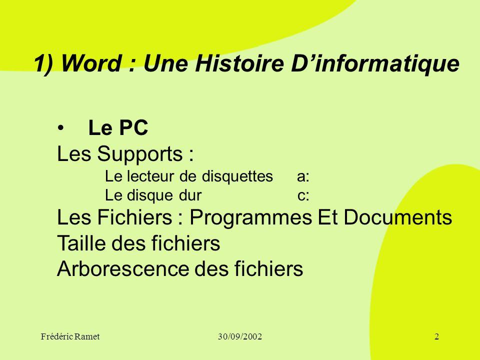 Frédéric Ramet30/09/20022 1) Word : Une Histoire Dinformatique Le PC Les Supports : Le lecteur de disquettesa: Le disque dur c: Les Fichiers : Programmes Et Documents Taille des fichiers Arborescence des fichiers