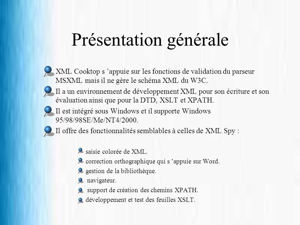 Présentation générale XML Cooktop s appuie sur les fonctions de validation du parseur MSXML mais il ne gère le schéma XML du W3C. Il a un environnemen