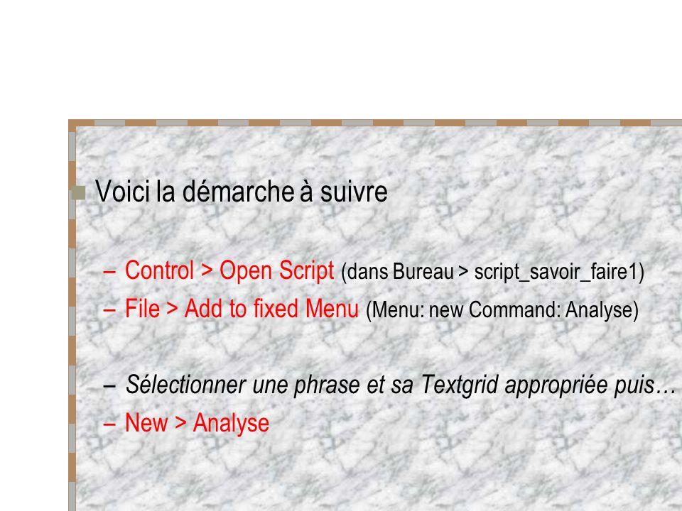 Voici la démarche à suivre –Control > Open Script (dans Bureau > script_savoir_faire1) –File > Add to fixed Menu (Menu: new Command: Analyse) – Sélectionner une phrase et sa Textgrid appropriée puis… –New > Analyse