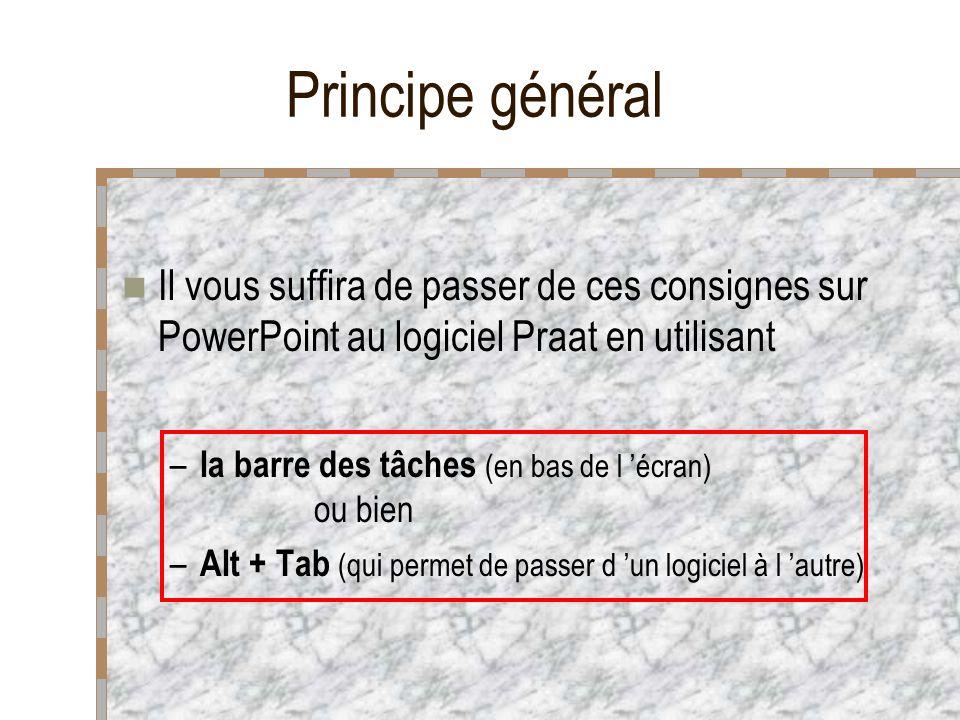 Principe général Il vous suffira de passer de ces consignes sur PowerPoint au logiciel Praat en utilisant – la barre des tâches (en bas de l écran) ou bien – Alt + Tab (qui permet de passer d un logiciel à l autre)