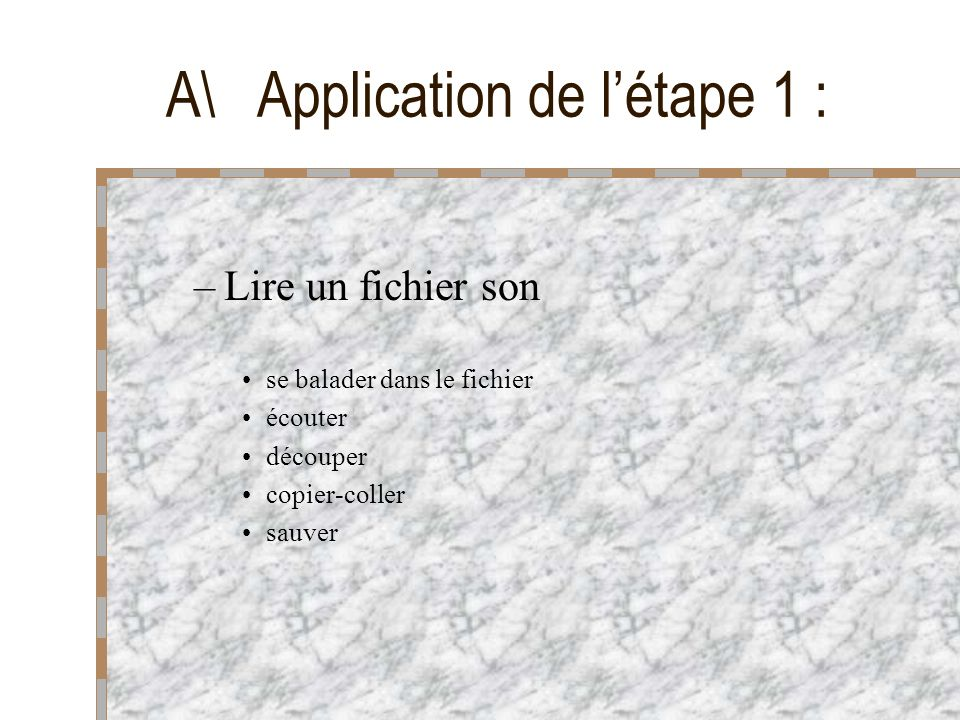 –Lire un fichier son se balader dans le fichier écouter découper copier-coller sauver A\ Application de létape 1 :