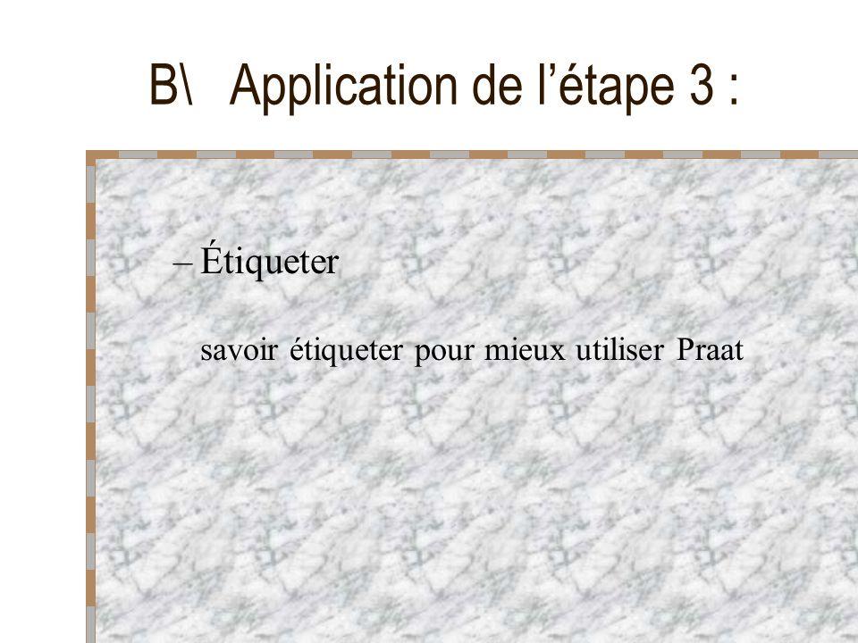 –Étiqueter savoir étiqueter pour mieux utiliser Praat B\ Application de létape 3 :