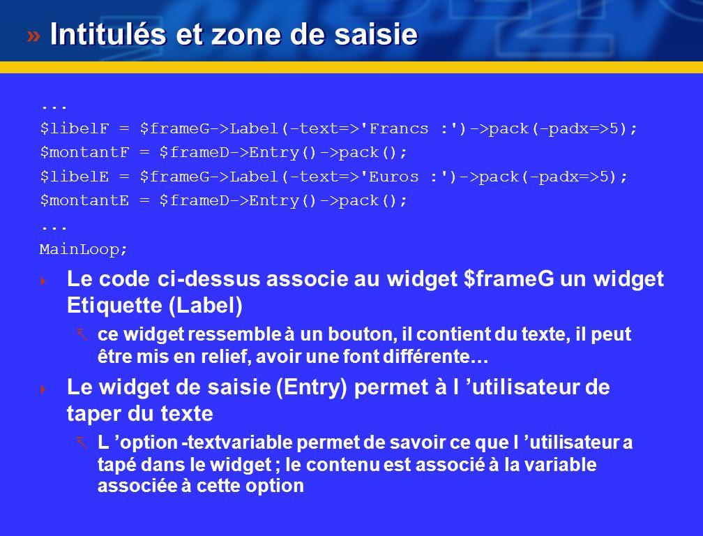 Ajout de boutons, zone de saisie... #! /usr/bin/perl use Tk; $main = MainWindow->new(-title=>'Convertisseur Euro :'); $fin = $main->Button(-text=>'Fer
