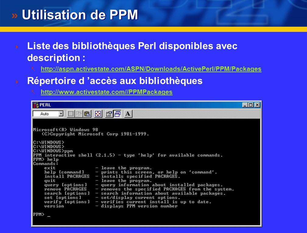 Modules pour PERL : installation win32/ppm Au labo : version Perl Active State sous Windows Cette version de Perl est livrée avec un gestionnaire de mise à jour des bibliothèques appelé PPM Sous MSDOS : ppm sous PPM : Help (aide de ppm) install module Perl Module Repositoties : Set repositoty XMLPROJ http://xmlproj.com/PPMhttp://xmlproj.com/PPM Set repository JENDA http://krynicky.cz/perlhttp://krynicky.cz/perl Set repository THEORYX5 http://theoryx5.uwinnipeg.ca/cgi- bin/ppmserver?urn:/PPMServerhttp://theoryx5.uwinnipeg.ca/cgi- bin/ppmserver?urn:/PPMServer Set save