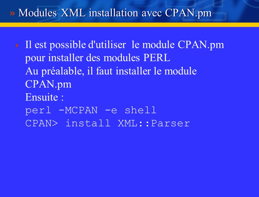 Modules XML installation avec CPAN.pm Il est possible d utiliser le module CPAN.pm pour installer des modules PERL Au préalable, il faut installer le module CPAN.pm Ensuite : perl -MCPAN -e shell CPAN> install XML::Parser