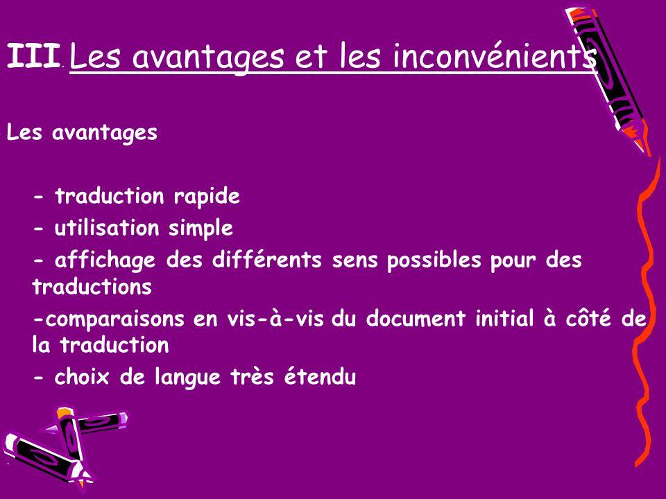 III. Les avantages et les inconvénients Les avantages - traduction rapide - utilisation simple - affichage des différents sens possibles pour des trad