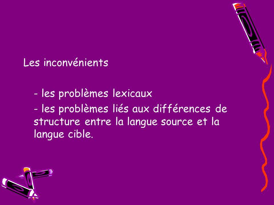 Les inconvénients - les problèmes lexicaux - les problèmes liés aux différences de structure entre la langue source et la langue cible.