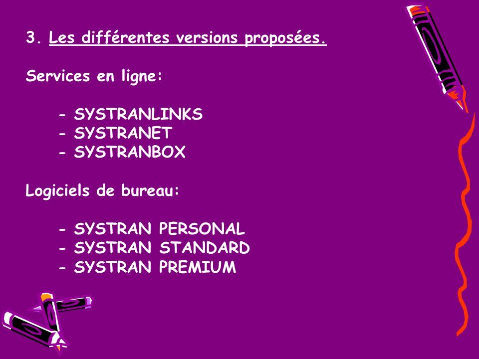 3. Les différentes versions proposées. Services en ligne: - SYSTRANLINKS - SYSTRANET - SYSTRANBOX Logiciels de bureau: - SYSTRAN PERSONAL - SYSTRAN ST