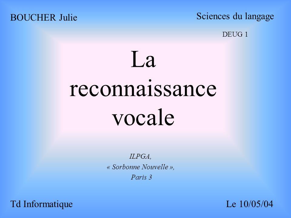 La reconnaissance vocale ILPGA, « Sorbonne Nouvelle », Paris 3 BOUCHER Julie Sciences du langage DEUG 1 Td InformatiqueLe 10/05/04