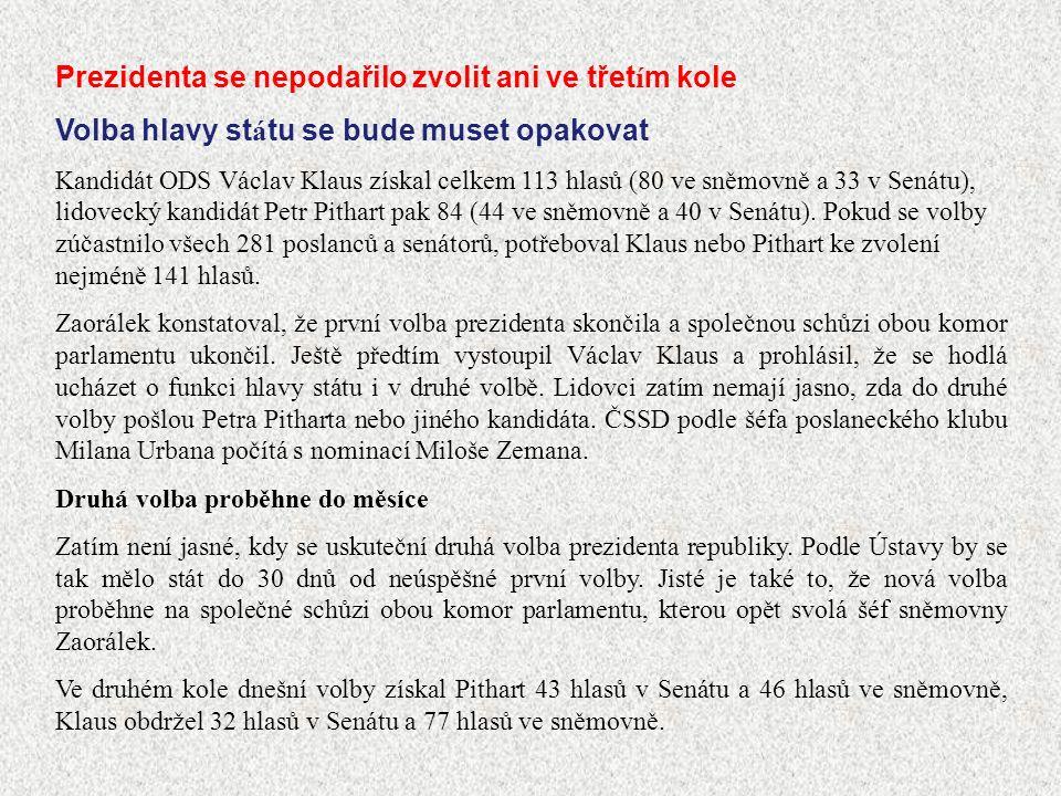 Prezidenta se nepodařilo zvolit ani ve třet í m kole Volba hlavy st á tu se bude muset opakovat Kandidát ODS Václav Klaus získal celkem 113 hlasů (80 ve sněmovně a 33 v Senátu), lidovecký kandidát Petr Pithart pak 84 (44 ve sněmovně a 40 v Senátu).