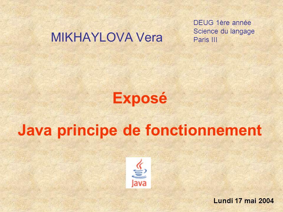 MIKHAYLOVA Vera Exposé Java principe de fonctionnement Lundi 17 mai 2004 DEUG 1ère année Science du langage Paris III